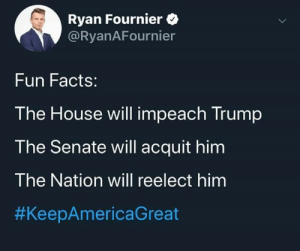 No we wont: Ryan Fournier O  @RyanAFournier  Fun Facts:  The House will impeach Trump  The Senate will acquit him  The Nation will reelect him  No we wont