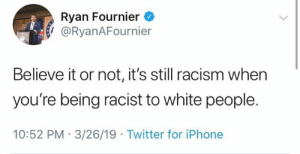 Iphone, Racism, and Twitter: Ryan Fournier  / @RyanAFournier  Believe it or not, it's still racism when  you're being racist to white people.  10:52 PM 3/26/19 Twitter for iPhone