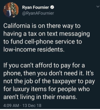 Memes, Phone, and California: Ryan Fournier  @RyanAFournier  California is on there way to  having a tax on text messaging  to fund cell-phone service to  low-income residents.  If you can't afford to pay for a  phone, then you don't need it. ItS  not the job of the taxpayer to pay  for luxury items for people who  aren't living in their means  4:09 AM 13 Dec 18
