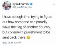 Fire, Memes, and Bravo: Ryan Fournier  @RyanAFournier  I have a tough time trying to figure  out how someone can proudly  wave the flag of another country,  but consider it punishment to be  sent back there.  6/3/18, 9:43 PM @ryanafournier back at it with the FIRE! I can not agree any more with this statement! These people rant and rave about hating this country, But yet they want to live here and come here illegally so badly. I don't get it. Bravo @ryanafournier for speaking the truth! 🇺🇸 Give him a follow!