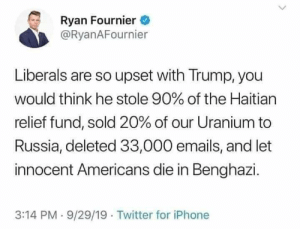 """Iphone, Meme, and Twitter: Ryan Fournier  @RyanAFournier  Liberals are so upset with Trump, you  would think he stole 90% of the Haitian  relief fund, sold 20% of our Uranium to  Russia, deleted 33,000 emails, and let  innocent Americans die in Benghazi.  3:14 PM-9/29/19 Twitter for iPhone """"Whataboutism"""" is the first thing you learn at Meme Magic U"""