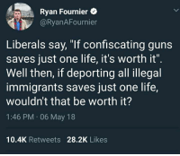 """Guns, Life, and Memes: Ryan Fournier  @RyanAFournier  Liberals say, """"If confiscating guns  saves just one life, it's worth it""""  Well then, if deporting all illegal  immigrants saves just one life,  wouldn't that be worth it?  1:46 PM 06 May 18  10.4K Retweets 28.2K Likes"""