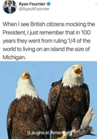 Anaconda, Memes, and Mean: Ryan Fournier  @RyanAFournier  When I see British citizens mocking the  President, I just remember that in 100  years they went from ruling 1/4 of the  world to living on an island the size of  Michigan.  Laughs in Amera I mean, it's not wrong via /r/memes https://ift.tt/2BBFbVS