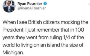 Anaconda, Michigan, and World: Ryan Fournier  @RyanAFournier  When I see British citizens mocking the  President, I just remember that in 100  years they went from ruling 1/4 of the  world to living on an island the size of  Michigan. Isn't that sad folks?