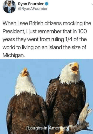 Anaconda, Dank, and Memes: Ryan Fournier  @RyanAFournier  When I see British citizens mocking the  President, I just remember that in 100  years they went from ruling 1/4 of the  world to living on an island the size of  Michigan.  Laughs in Amera I mean, it's not wrong by shahkabra MORE MEMES