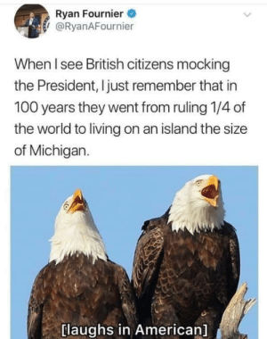 mocking: Ryan Fournier  / @RyanAFournier  When l see British citizens mocking  the President, I just remember that in  100 years they went from ruling 1/4 of  the world to living on an island the size  of Michigan.  laughs in American]