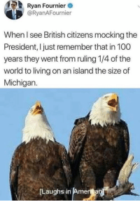 Anaconda, Memes, and Michigan: Ryan Fournier  @RyanAFournier  When l see British citizens mocking the  President, I just remember that in 100  years they went from ruling 1/4 of the  world to living on an island the size of  Michigan.  Laughs in Am -Jacob