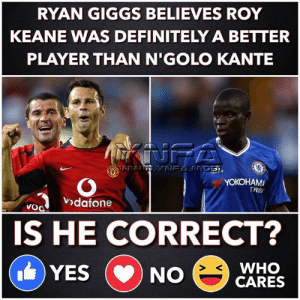 Is he ?: RYAN GIGGS BELIEVES ROY  KEANE WAS DEFINITELY A BETTER  PLAYER THAN N'GOLO KANTE  INFA  NFAPRGE,  YOKOHAMA  TYRES  vodafone  VoO  ers  IS HE CORRECT?  WHO  CARES  YES  NO  CD Is he ?