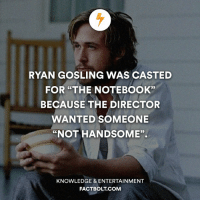 """Yay or Nay for Ryan Gosling, ladies? factbolt: RYAN GOSLING WAS CASTED  FOR THE NOTEBOOK""""  BECAUSE THE DIRECTOR  WANTED SOMEONE  """"NOT HANDSOME"""".  KNOWLEDGE & ENTERTAINMENT  FACT BOLT COM Yay or Nay for Ryan Gosling, ladies? factbolt"""