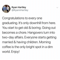 Children, Funny, and Coffee: Ryan Hartley  @RyannHartley  Congratulations to every one  graduating. It's only downhill from here  You start to get old & boring. Going out  becomes a chore. Hangovers turn into  two-day affairs. Everyone starts getting  married & having children. Morning  coffee is the only bright spot in a dim  world. Enjoy! Dilly dilly!