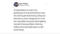 Children, Coffee, and Congratulations: Ryan Hartley  @RyannHartley  Congratulations to every one  graduating. It's only downhill from here.  You start to get old & boring. Going out  becomes a chore. Hangovers turn into  two-day affairs. Everyone starts getting  married & having children. Morning  coffee is the only bright spot in a dim  world. Enjoy!