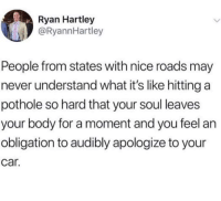 Dank, Preach, and Never: Ryan Hartley  @RyannHartley  People from states with nice roads may  never understand what it's like hitting a  pothole so hard that your soul leaves  your body for a moment and you feel an  obligation to audibly apologize to your  car Preach