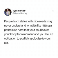 facts 😂: Ryan Hartley  @RyannHartley  People from states with nice roads may  never understand what it's like hitting a  pothole so hard that your soul leaves  your body for a moment and you feel an  obligation to audibly apologize to your  car. facts 😂