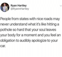 Humans of Tumblr, Never, and Nice: Ryan Hartley  @RyannHartley  People from states with nice roads may  never understand what it's like hitting a  pothole so hard that your soul leaves  your body for a moment and you feel an  obligation to audibly apologize to your  car.