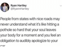 Obligation: Ryan Hartley  @RyannHartley  People from states with nice roads may  never understand what it's like hitting a  pothole so hard that your soul leaves  your body for a moment and you feel an  obligation to audibly apologize to your