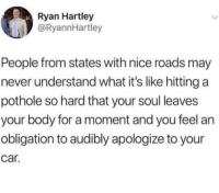 Dicks, Graffiti, and Money: Ryan Hartley  @RyannHartley  People from states with nice roads may  never understand what it's like hitting a  pothole so hard that your soul leaves  your body for a moment and you feel an  obligation to audibly apologize to your  car. cuchuchillin: sunder-the-gold:  whitepeopletwitter: That sounded expensive  What are your elected officials doing with all of your tax money?   Embezzling    Hot tip: graffiti dicks in the potholes and then they have to fill them in