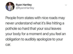 from twitter.com/ryannhartley: Ryan Hartley  @RyannHartley  People from states with nice roads may  never understand what it's like hitting a  pothole so hard that your soul leaves  your body for a moment and you feel an  obligation to audibly apologize to your  car. from twitter.com/ryannhartley