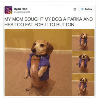 Dogs, Fat, and Mom: Ryan Holt  @LightningHoltt  #  Follow  MY MOM BOUGHT MY DOG A PARKA AND  HES TOO FAT FOR IT TO BUTTON Dachshunds have very deep chests, I suggest we petition the dog clothing companies to stop body shaming our dogs 😭