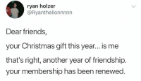 Christmas, Friends, and Friendship: ryan holzer  @Ryanthelionnnnn  Dear friends,  your Christmas gift this year...is me  that's right, another year of friendship.  your membership has been renewed