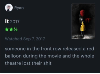 amazing: Ryan  It 2017  Watched Sep 7, 2017  someone in the front row released a red  balloon during the movie and the whole  theatre lost their shit amazing