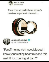 "Facetime, Memes, and Heart: Ryan K. Smith  @MeWeFree  These rings let you feel your partner's  heartbeat anywhere in the world...  Jamilah Lemieux  @JamilahLemieux  ""FaceTime me right now, Marcus! I  know your resting heart rate and this  ain't it! You running at 3am?"" Danger, Danger!! via /r/memes https://ift.tt/2zjHoUm"