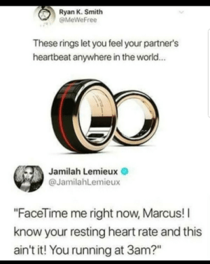 "Dank, Facetime, and Memes: Ryan K. Smith  @MeWeFree  These rings let you feel your partner's  heartbeat anywhere in the world...  Jamilah Lemieux  @JamilahLemieux  ""FaceTime me right now, Marcus! I  know your resting heart rate and this  ain't it! You running at 3am?"" Danger, Danger!! by KenniChavo MORE MEMES"