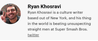 Discription: Ryan Khosravi  Ryan Khosravi is a culture writer  based out of New York, and his thing  in the world is beating unsuspecting  straight men at Super Smash Bros.  twitter