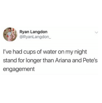 Facts, Funny, and Water: Ryan Langdon  @RyanLangdon_  I've had cups of water on my night  stand for longer than Ariana and Pete's  engagement Facts