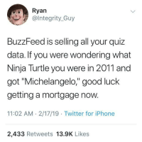 "The truth about Buzzfeed quizzes: Ryan  @lntegrity_Guy  BuzzFeed is selling all your quiz  data. If you were wondering what  Ninja Turtle you were in 2011 and  got ""Michelangelo,"" good luck  getting a mortgage now.  11:02 AM 2/17/19 Twitter for iPhone  2,433 Retweets 13.9K Likes The truth about Buzzfeed quizzes"