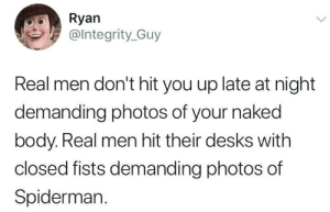 Dank, Memes, and Target: Ryan  @lntegrity_Guy  Real men don't hit you up late at night  demanding photos of your naked  body. Real men hit their desks with  closed fists demanding photos of  Spidermar. meirl by Tweetering_ MORE MEMES