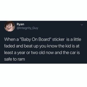 "Faded, Old, and Baby: Ryan  @lntegrity_Guy  When a ""Baby On Board"" sticker is a little  faded and beat up you know the kid is at  least a year or two old now and the car is  safe to ram This is just wrong.. 😭🤦‍♂️ https://t.co/FQA6B5nOPk"
