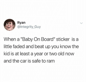 "Faded, Old, and Baby: Ryan  @lntegrity_Guy  When a ""Baby On Board"" sticker is a  little faded and beat up you know the  kid is at least a year or two old now  and the car is safe to ram"