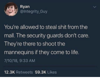 Doctor, Life, and Shit: Ryan  @lntegrity_Guy  You're allowed to steal shit from the  mall. The security guards don't care.  They're there to shoot the  mannequins if they come to life.  7/10/18, 9:33 AM  12.3K Retweets 59.3K Likes Which episode of Doctor Who is this?