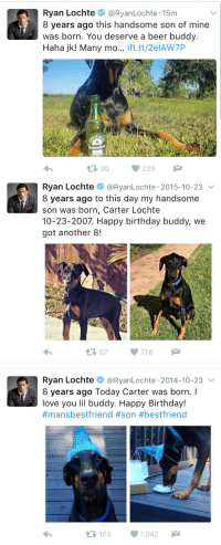 how old is Ryan Lochte's dog: Ryan Lochte  @Ryan Lochte 15m  8 years ago this handsome son of mine  was born. You deserve a beer buddy.  Haha jk! Many mo  ift.tt/2elAW7P  229   Ryan Lochte  @Ryan Lochte 2015-10-23  V  8 years ago to this day my handsome  son was born, Carter Lochte  10-23-2007. Happy birthday buddy, we  got another 8!  67 728  M   Ryan Lochte  @Ryan Lochte 2014-10-23  v  8 years ago Today Carter was born.  love you lil buddy. Happy Birthday!  #mansbestfriend #son #bestfriend  153  1,042  M  t how old is Ryan Lochte's dog