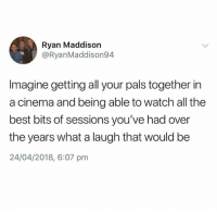 Dank, Best, and Watch: Ryan Maddison  @RyanMaddison9.4  Imagine getting all your pals together in  a cinema and being able to watch all the  best bits of sessions you've had over  the years what a laugh that would be  24/04/2018, 6:07 pm Imagine that..