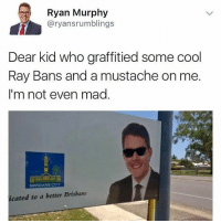 Dank, Drake, and Goals: Ryan Murphy  aryans rumblings  Dear kid who graffitied some cool  Ray Bans and a mustache on me.  I'm not even mad  ERANEOTY  icated to a better Brisbane Respect Follow me for more (@hilariousblacks) niggasbelike bitchesbelike laughs jokes memes dead laugh trolls nochill dankmemes funnymemes goals comedy humor haha zerochill dank Drake Bieber accurate lit