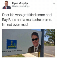 Memes, Cool, and Ray Ban: Ryan Murphy  aryansrumblings  Dear kid who graffitied some cool  Ray Bans and a mustache on me.  I'm not even mad  BRISBANE  icated to a better Brisbane @satan is my favorite page.