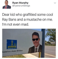 Graffiti, Memes, and Otis: Ryan Murphy  Gary ansrumblings  Dear kid who graffitied some cool  Ray Bans and a mustache on me.  I'm not even mad  BRISBANE OTY  icated to a better Brisbane i love him already
