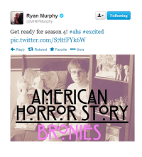 """<p><a class=""""tumblr_blog"""" href=""""http://porygongz.tumblr.com/post/86714015127/the-most-terrifying-season"""" target=""""_blank"""">porygongz</a>:</p> <blockquote> <p>The most terrifying season</p> </blockquote>: Ryan Murphy  @MrRPMurphy  Following  Get ready for season 4! #ahs #excited  pic.twitter.com/S7ltfFYk6W  Reply tỉ Retweet r Favorite  More  ON  AMERICAN  HORROR STORY  BRONIES <p><a class=""""tumblr_blog"""" href=""""http://porygongz.tumblr.com/post/86714015127/the-most-terrifying-season"""" target=""""_blank"""">porygongz</a>:</p> <blockquote> <p>The most terrifying season</p> </blockquote>"""
