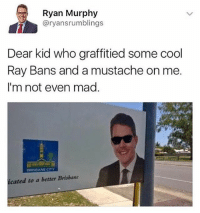 Cool, Dank Memes, and Mad: Ryan Murphy  @ryansrumblings  Dear kid who graffitied some cool  Ray Bans and a mustache on me.  I'm not even mad  icated to a better Brisbane Not even mad