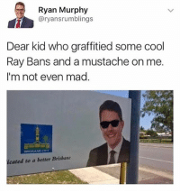 Funny, Memes, and Cool: Ryan Murphy  @ryansrumblings  Dear kid who graffitied some cool  Ray Bans and a mustache on me  I'm not even mad.  cated to a better Brisbane My boy looks fly 😂👀(credit: @mememang) 🅱️FOLLOW ME (@nochillpostz) FOR MORE FUNNY PICS DAILY🅱️