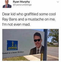 Lol, Memes, and Cool: Ryan Murphy  @ryansrumblings  Dear kid who graffitied some cool  Ray Bans and a mustache on me.  I'm not even mad.  icated to a better Brisbane Lol