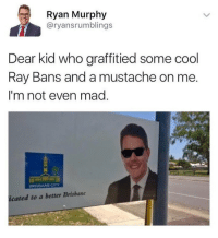 Funny, Cool, and Mad: Ryan Murphy  @ryansrumblings  Dear kid who graffitied some cool  Ray Bans and a mustache on me  I'm not even mad  icated to a better Brisbane I wouldn't be mad either... https://t.co/2e1l77KoUQ