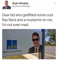 Memes, Cool, and Mad: Ryan Murphy  @ryansrumblings  Dear kid who graffitied some cool  Ray Bans and a mustache on me.  I'm not even mad  icated to a better Brisbane 😂Legendary