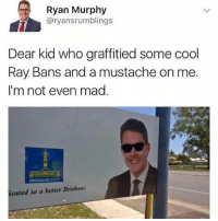 Memes, Cool, and Mad: Ryan Murphy  @ryansrumblings  Dear kid who graffitied some cool  Ray Bans and a mustache on me.  I'm not even mad  cated to a better Brisbane 😂The kid had the right idea