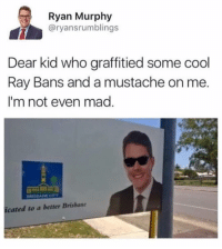😎😎😎: Ryan Murphy  @ryansrumblings  Dear kid who graffitied some cool  Ray Bans and a mustache on me.  I'm not even mad  icated to a better Brishane 😎😎😎