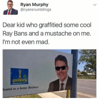 Dank, Cool, and Mad: Ryan Murphy  @ryansrumblings  Dear kid who graffitied some cool  Ray Bans and a mustache on me.  I'm not even mad.  cated to a better Brisbane