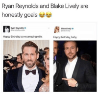 Birthday, Goals, and Memes: Ryan Reynolds and Blake Lively are  honestly goals  Ryan Reynolds  VancityReyholds  Blake Lively  Happy Birthday to my amazing wife.  Happy birthday, baby 😂Legendary