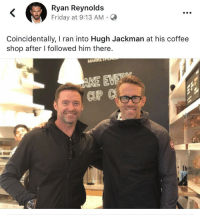 whitepeopletwitter: By far my favorite celebrity: Ryan Reynolds  Friday at 9:13 AM.C  Coincidentally, I ran into Hugh Jackman at his coffee  shop after I followed him there.  CUP whitepeopletwitter: By far my favorite celebrity