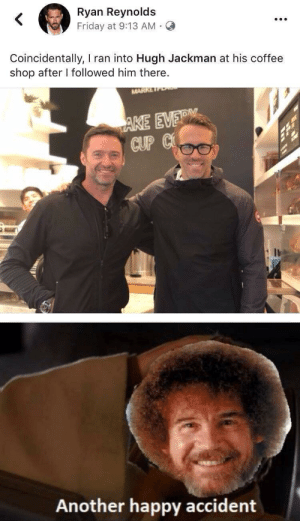 What a coincidence: Ryan Reynolds  Friday at 9:13 AM  Coincidentally, I ran into Hugh Jackman at his coffee  shop after I followed him there.  MARK  AKE EVER  CUP C  Another happy accident What a coincidence
